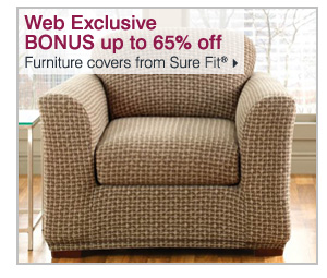Web Exclusive! BONUS up to 65% off furniture covers from Sure Fit®. Shop now >>
