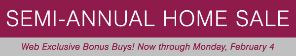 SEMI-ANNUAL HOME SALE. Web Exclusive Bonus Buys! Now through Monday, February 4.