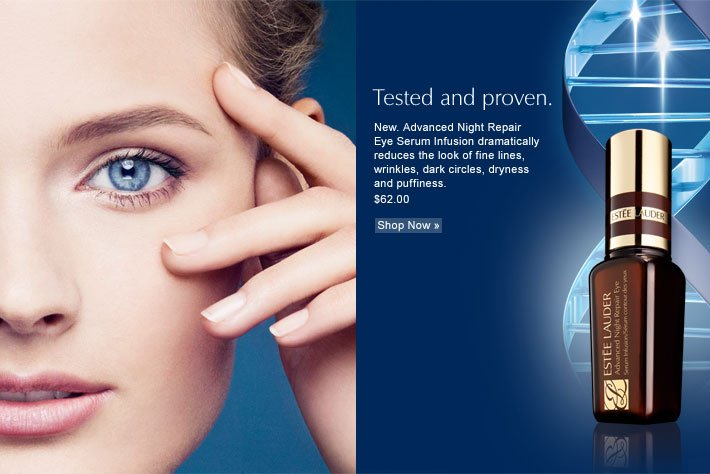 Tested and proven. New. Advanced Night Repair Eye Serum Infusion  dramatically reduces the look of fine lines, wrinkles, dark circles,  dryness and puffiness. $62.00  Shop Now »