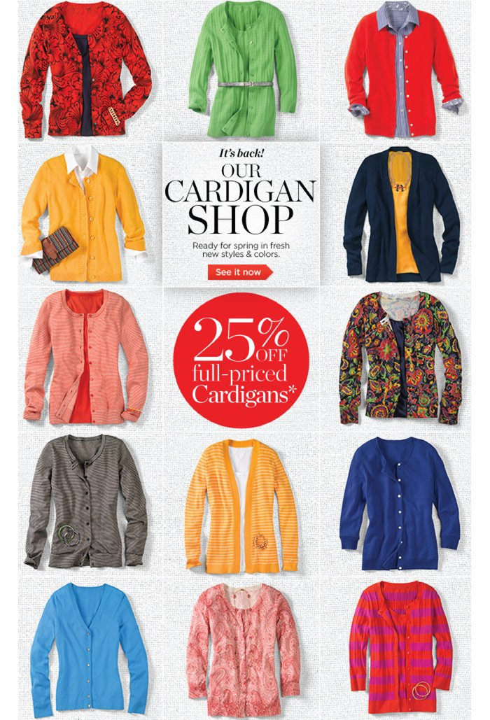 It's Back! Our Cardigan Shop. Ready for spring in fresh new styles and colors. See it now. 25% off full-priced Cardigans.