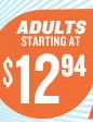 ADULTS STARTING AT $12.94