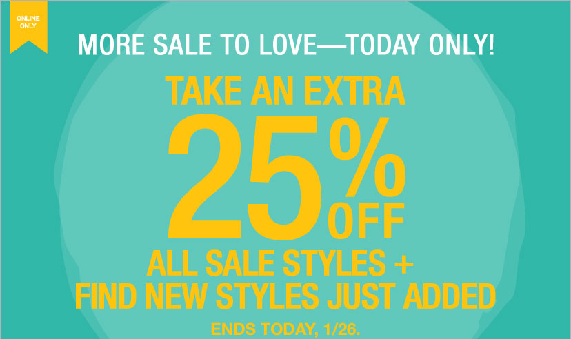 ONLINE ONLY - MORE SALE TO LOVE-TODAY only! TAKE AN EXTRA 25% OFF ALL SALE STYLES + FIND NEW STYLES JUST ADDED. ENDS TODAY, 1/26.