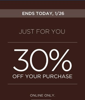 ENDS TODAY, 1/26 | JUST FOR YOU | 30% OFF YOUR PURCHASE | ONLINE ONLY.