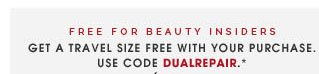 FREE FOR BEAUTY INSIDERS. Get a travel size free with your purchase. Use code DUALREPAIR.*
