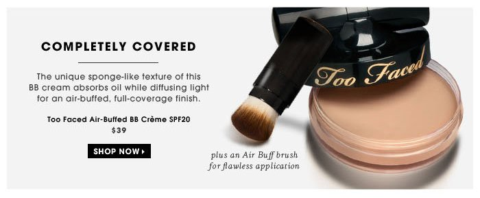 Completely Covered. The unique sponge-like texture of this BB cream absorbs oil while diffusing light for an air-buffed, full-coverage finish. plus an Air Buff brush for flawless application. Too Faced Air-Buffed BB Creme SPF20, $39
