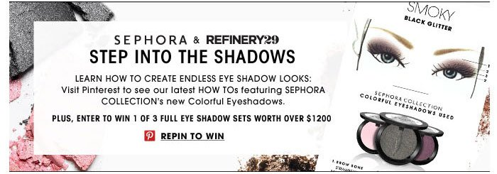Sephora & Refinery29. Step Into the Shadows. Learn how to create endless eye shadow looks: Visit Pinterest to see our latest HOW TOs featuring SEPHORA COLLECTION's new Colorful Eyeshadows. Plus, enter to win 1 of 3 full eye shadow sets worth over $1200. Repin to win