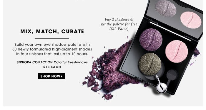Mix, match, curate. Build your own eye shadow palette with 80 newly formulated high-pigment shades in four finishes that last up to 10 hours. buy 2 shadows & get the palette for free ($12 Value). SEPHORA COLLECTION Colorful Eyeshadows, $13 each