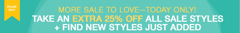 ONLINE ONLY - MORE SALE TO LOVE-TODAY only! TAKE AN EXTRA 25% OFF ALL SALE STYLES + FIND NEW STYLES JUST ADDED