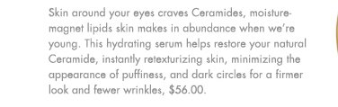 Skin around your eyes craves Ceramides, moisture-magnet lipids skin makes in  abundance when we're young. This hydrating serum helps restore your natural Ceramide, instantly retexturizing skin, minimizing the appearance of puffiness, and dark circles for a firmer look and fewer wrinkles, $56.00.
