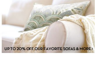 UP TO 20% OFF OUR FAVORITE SOFAS & MORE