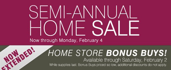 SEMI-ANNUAL HOME SALE - Now through Monday, February 4. NOW Extended! HOME STORE BONUS BUYS! Available through Saturday, February 2. While supplies last. Bonus Buys priced so low, additional discounts do not apply.