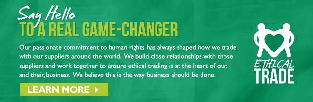 Say Hello  --  TO A REAL GAME-CHANGER  --  Our passionate commitment to human rights has always shaped how we trade with our suppliers around the world. We build close relationshops with those suppliers and work together to ensure ethical trading is at the heart of our, and their, business. We believe this is the way business should be done.  --  LEARN MORE