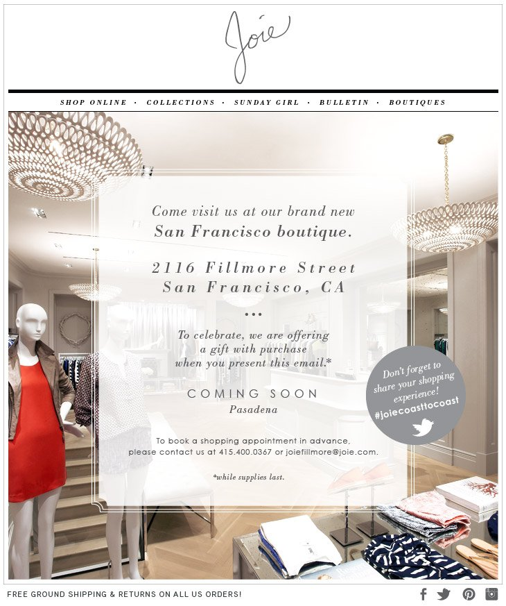 Come visit us at our brand new San Francisco boutique. 2116 Fillmore Street San Francisco, CA To celebrate, we are offering a gift with purchase when you present this email.* COMING SOON Pasadena To book a shopping appointment in advance, please contact us at 415.400.0367 or joiefillmore@joie.com. *while supplies last.