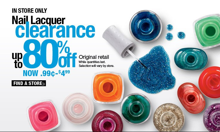 In Store Only - Nail Lacquer Clearance - Up to 80% off original retail. While quantities last. Selection will vary by store. Find a Store.