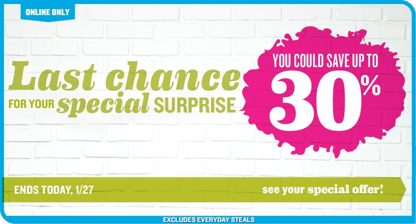 ONLINE ONLY | Last chance FOR YOUR special SURPRISE | YOU COULD SAVE UP TO 30% | ENDS TODAY, 1/27 | see your special offer! | EXCLUDES EVERYDAY STEALS