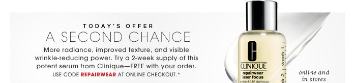 Today's Offer. A Second Chance. More radiance, improved texture, and visible wrinkle-reducing power. Try a 2-week supply of this potent serum from Clinique - FREE with your order. Use code REPAIRWEAR at online checkout.*