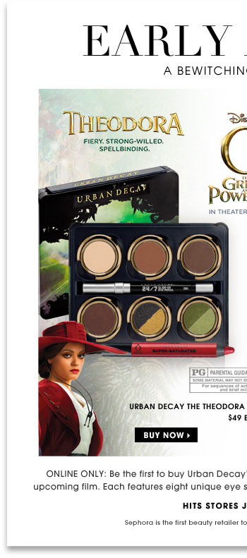 Early Access. A Bewitching Collection. Online only: Be the first to buy Urban Decay's limited-edition palettes inspired by Disney's upcoming film. Each features eight unique eye shadows, an eyeliner, and a high-shine lip color. Urban Decay The Theodora Palette & The Glinda Palette, $49 each. Buy now. Hits stores January 31st. Sephora is the first beauty retailer to offer these limited-edition palettes.