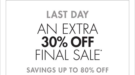 LAST DAY AN EXTRA 30% OFF FINAL SALE* SAVINGS UP TO 80% OFF (*PROMOTION ENDS 01.27.13 AT 11:59 PM/PT FINAL SALE ITEMS CANNOT BE RETURNED OR EXCHANGED)