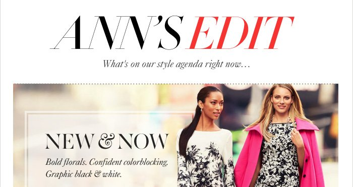 ANN'S EDIT What's on our style agenda right now...  NEW & NOW Bold florals. Confident colorblocking. Graphic black & white.