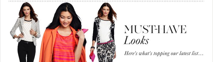 MUST–HAVE LOOKS Here's what's topping our latest list.