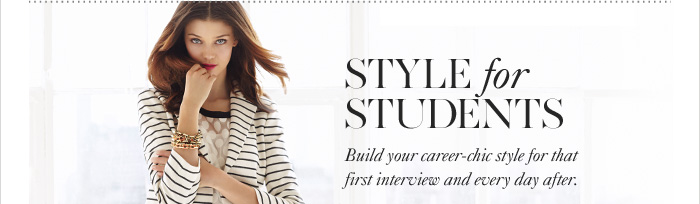 STYLE FOR STUDENTS Build your career–chic style for that  first interview and every day after.