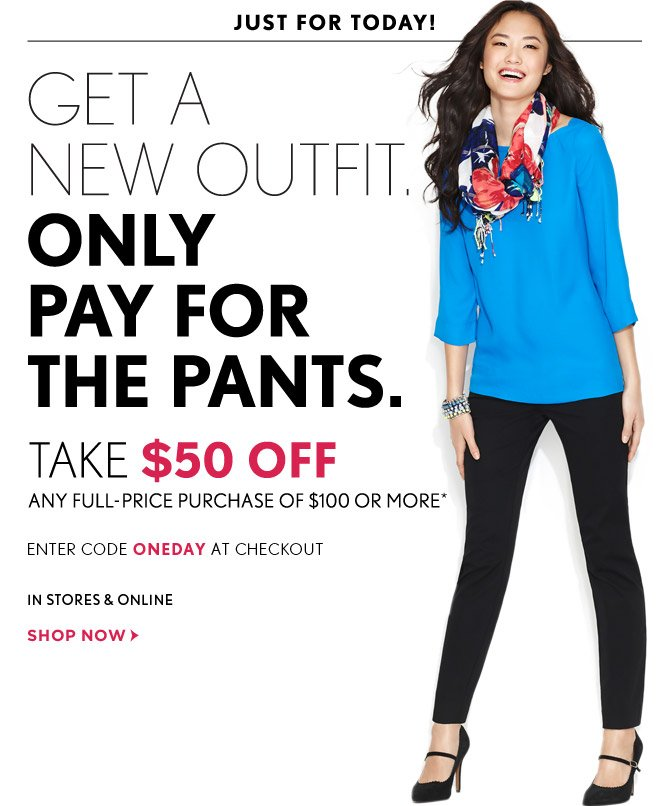 JUST FOR TODAY!    GET A  NEW OUTFIT. ONLY PAY FOR  THE PANTS.  TAKE $50 OFF ANY FULL–PRICE PURCHASE OF $100 OR MORE*  ENTER CODE ONEDAY AT CHECKOUT  IN STORES & ONLINE  SHOP NOW