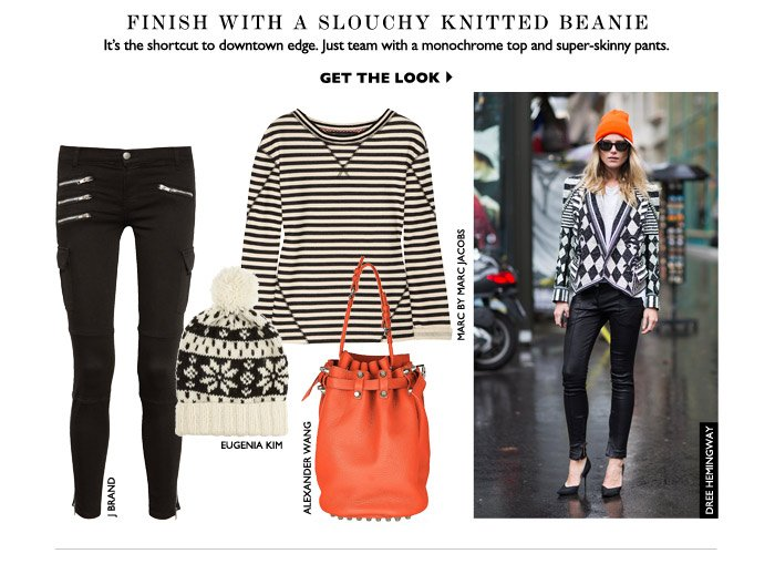 FINISH WITH A SLOUCHY KNITTED BEANIE It's the short cut to downtown edge. Just team with a monochrome top and super-skinny pants. GET THE LOOK