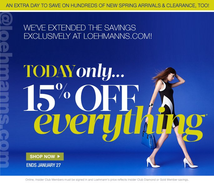 always free shipping  on all orders over $1OO*  an extra day to save on hundreds of new spring arrivals & clearance, too!  @loehmanns.com  we've extended the savings  exclusively at loehmanns.com!  Today only... 15% off Everything*  SHOP NOW ENDS JANUARY 27  Online, Insider Club Members must be signed in and Loehmann's price reflects Insider Club Diamond or Gold Member savings.  *15% OFF your entire  PURCHASE Promotional OFFER IS VALID 1/28/13  until 2:59AM EST ONLINE ONLY.   Free shipping offer applies on orders of $100 or more, prior to sales tax and after any applicable discounts, only for standard shipping to one single address in the Continental US per order. Enter promo code SAVE15 at checkout to receive 15% off promotional discount. Offer not valid in stores or on previous purchases and excludes fragrances, hair care products, the purchase of Gift Cards and  Insider Club Membership fee. Cannot be used in conjunction with employee discount, any other coupon or promotion.  No discount will be taken online on Chanel, Hermes, Prada, Valentino, Carlos Falchi, Versace, D&G, Lanvin, Dolce & Gabbana, Judith Leiber, Casadei, Chloe, Yves Saint Laurent, Bottega Veneta, Sergio Rossi, & Jimmy Choo handbags; Chanel, Gucci, Hermes, D&G, Valentino, & Ferragamo watches; and all designer jewelry in department 28. Discount may not be applied towards taxes, shipping &  handling.  Quantities are limited and exclusions may apply. Featured items subject to availability. Please see loehmanns.com for details. Void in states where prohibited by law, no cash value except where prohibited, then the cash value is 1/100. Returns and exchanges are subject to Returns/Exchange Policy Guidelines. 2013  †Standard text message & data charges apply. Text STOP to opt out or HELP for help. For the terms and conditions of the Loehmann's text message program, please visit http://pgminf.com/loehmanns.html or call 1-877-471-4885 for more information.