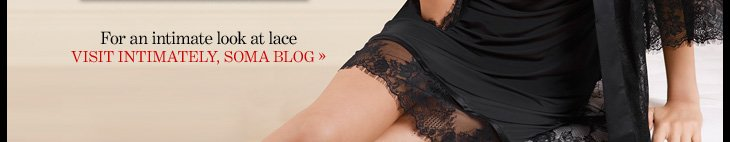For an intimate look at lace VISIT INTIMATELY, SOMA BLOG