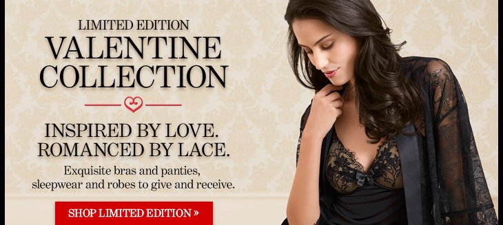 Limited Edition VALENTINE COLLECTION  Inspired By Love. Romanced By Lace.  Exquisite bras and panties, sleepwear and robes to give and receive.  SHOP LIMITED EDITION