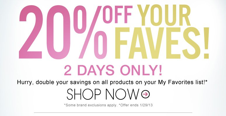 20% Off Your Faves! Hurry, double your savings on all products on your My Favorites list! ONE DAY ONLY! Shop Now>>
