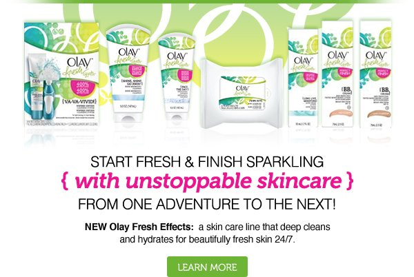 Start Fresh & Finish Sparkling, with Unstoppable Skincare, From One Adventure to the Next NEW Olay Fresh Effects: a skin care line that deep cleans and hydrates for beautifully skin 24/7. Learn more »
