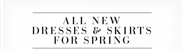 All New Dresses & Skirts for Spring!