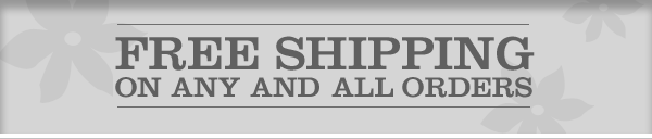 FREE SHIPPING ON ANY AND ALL ORDERS