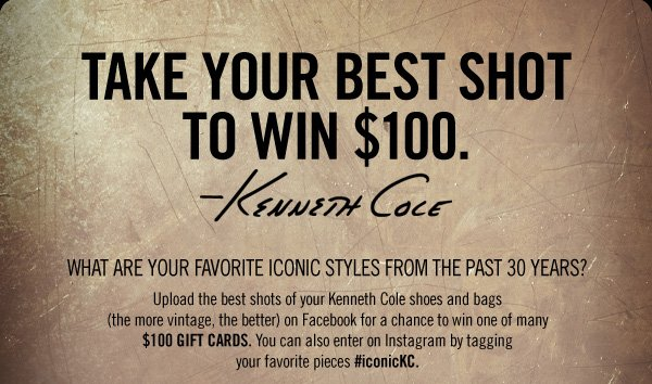 TAKE YOUR BEST SHOT TO WIN $100  // WHAT ARE YOUR FAVORITE ICONIC STYLES FROM THE PAST 30 YEARS? UPLOAD  THE BEST SHOTS OF YOUR kENETH COLE SHOES AND BAGS (THE MORE VINTAGE, THE  BETTER) ON fACEBOOK FOR A CHANCE TO WIN ONE OF MANY $100 GIFT CARDS. YOU  CAN ALSO ENTER ON INSTAGRAM BY TAGGING YOUR FAVORITE PIECES #iconicKC.
