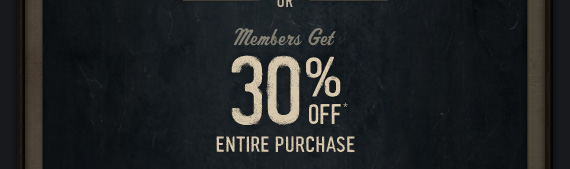 MEMBERS GET 30% OFF YOUR ENTIRE  PURCHASE