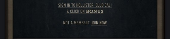 SIGN IN TO HOLLISTER  CLUB CALI & CLICK ON BONUS NOT A MEMBER? JOIN NOW