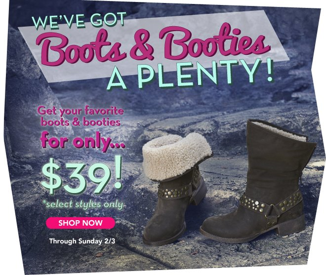 We've got boots & booties a plenty, get your favorite boots & booties for only $39!