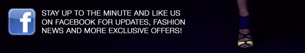 STAY UP TO THE MINUTE AND LIKE US ON FACEBOOK FOR UPDATES, FASHION NEWS AND MORE EXCLUSIVE OFFERS!