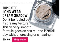 Top Rated LONG-WEAR CREAM SHADOW, $24 Don't be fooled by its creamy texture. This velvety-smooth formula goes on easily - and lasts all day without creasing or smearing. Shop now>>