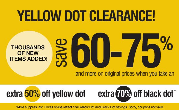 YELLOW DOT CLEARANCE! Thousands of new  items added! save 60-75% and more original prices when you take an extra 50% off yellow dot and an extra 70% off black dot* While supplies last. Prices online reflect final Yellow Dot and Black Dot  savings. Sorry, coupons not valid.