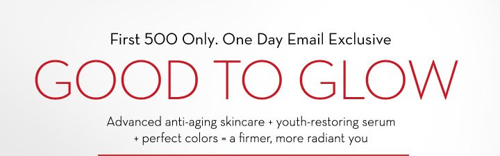 First 500 Only. One Day Email Exclusive. GOOD TO GLOW. Advanced anti-aging skincare + youth-restoring serum + perfect colors = a firmer, more radiant you.