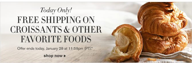 Today Only! FREE SHIPPING ON CROISSANTS & OTHER FAVORITE FOODS -- Offer ends today, January 28 at 11:59pm (PT).* -- SHOP NOW
