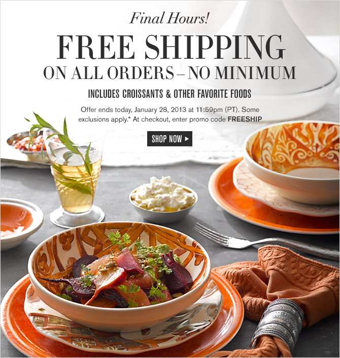 Final Hours! FREE SHIPPING ON ALL ORDERS – NO MINIMUM -- INCLUDES CROISSANTS & OTHER FAVORITE FOODS -- Offer ends today, January 28, 2013 at 11:59pm (PT). Some exclusions apply.* At checkout, enter promo code FREESHIP -- SHOP NOW