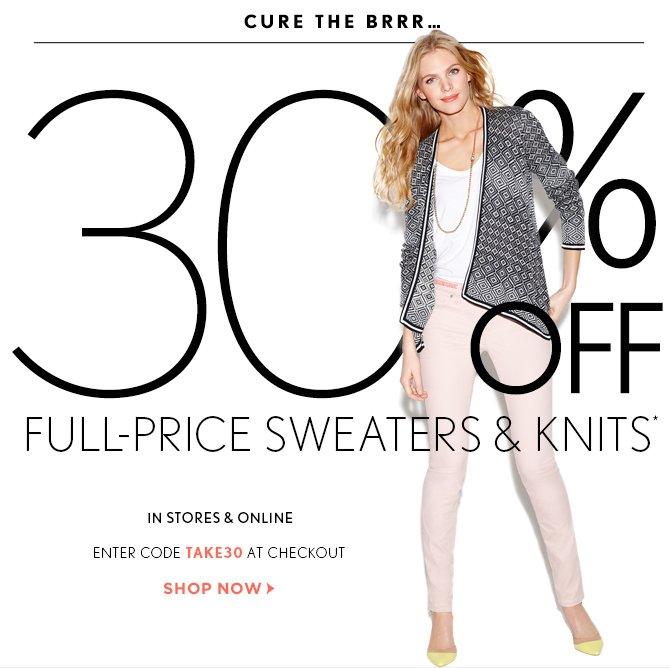 CURE THE BRRR...  30% OFF FULL-PRICE SWEATERS & KNITS*  IN STORES & ONLINE  ENTER CODE TAKE30 AT CHECKOUT  SHOP NOW