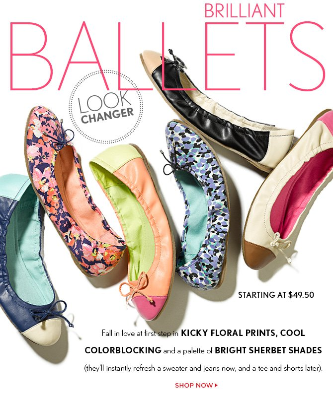 LOOK CHANGER BRILLIANT BALLETS  STARTING AT $49.50  Fall in love at first step in KICKY FLORAL PRINTS, COOL COLORBLOCKING and a palette of BRIGHT SHERBET SHADES (they'll instantly refresh a sweater and jeans now, and a tee and shorts later).  SHOP NOW