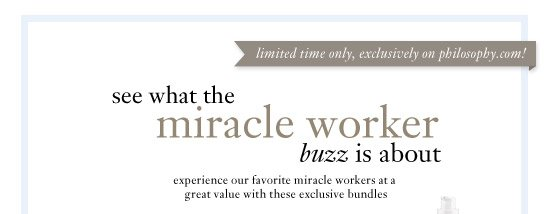 limited time only, exclusively on philosophy.com! - see what the miracle worker buzz is all about...