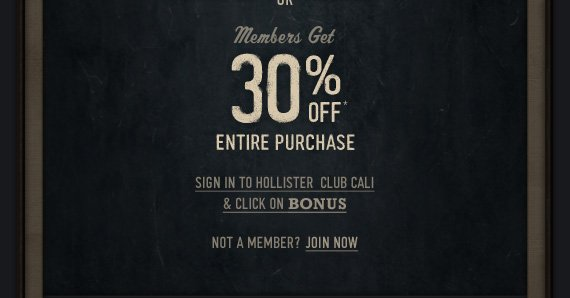 MEMBERS GET 30% OFF YOUR ENTIRE  PURCHASE SIGN IN TO HOLLISTER CLUB CALI & CLICK ON BONUES NOT A MEMBER?  JOIN NOW