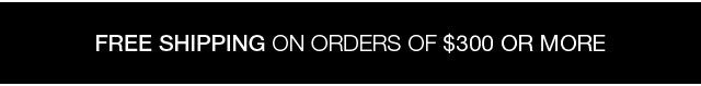 Free shipping on orders of $300 or more