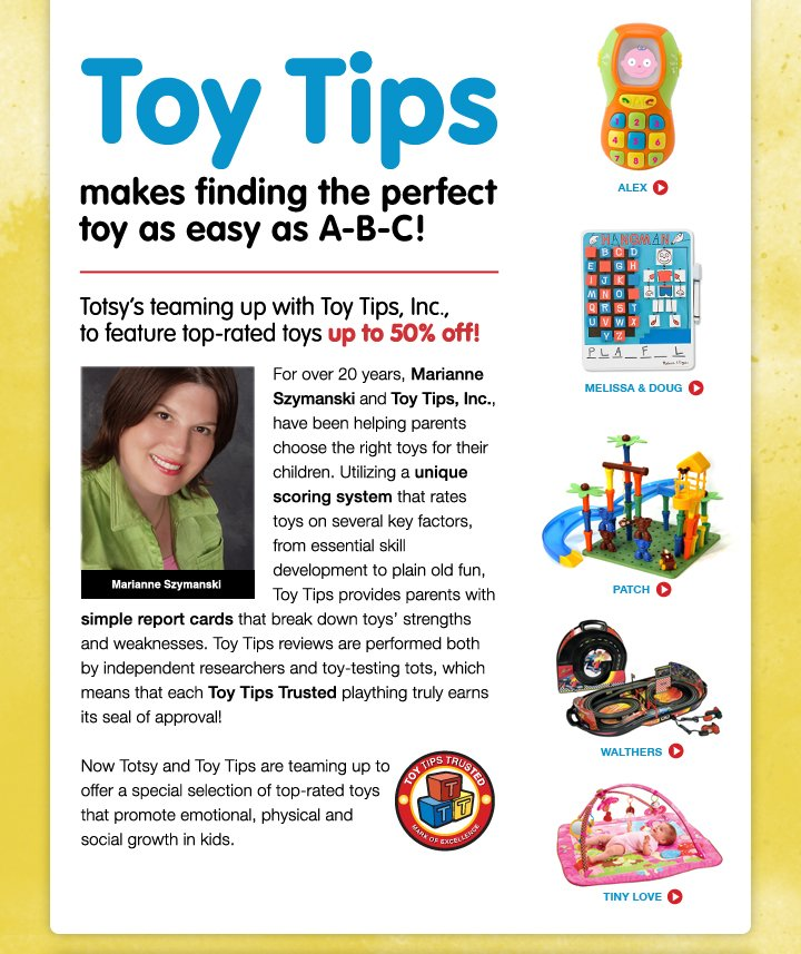 Toy Tips - makes finding the perfect toy as easy as A-B-C! <br> Totsy's teaming up with Toy Tips, Inc., to feature top-rated toys up to 50% off! <br> For over 20 years, Marianne Szymanski and Toy Tips, Inc., have been helping parents choose the right toys for their children. Utilizing a unique scoring system that rates toys on several key factors, from essential skill development to plain old fun, Toy Tips provides parents with simple report cards that break down toys' strengths and weaknesses. Toy Tips reviews are performed both by independent researchers and toy-testing tots, which means that each Toy Tips Trusted plaything truly earns its seal of approval. <br> Now Totsy and Toy Tips are teaming up to offer a special selection of top-rated toys that promote emotional, physical and social growth in kids.